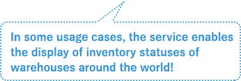 In some usage cases, the service enables the display of inventory statuses of warehouses around the world!